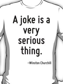 A joke is a very serious thing. T-Shirt