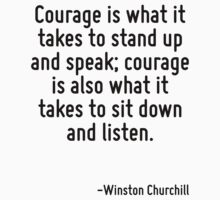 Courage is what it takes to stand up and speak; courage is also what it takes to sit down and listen. by Quotr