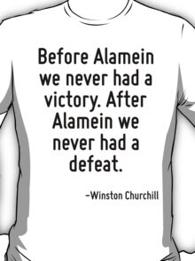 Before Alamein we never had a victory. After Alamein we never had a defeat. T-Shirt