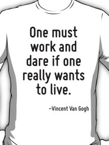 One must work and dare if one really wants to live. T-Shirt