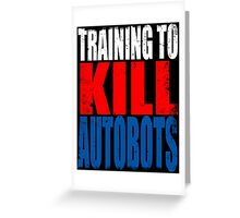 Training to KILL AUTOBOTS Greeting Card