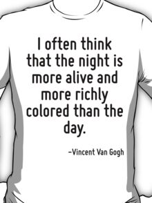 I often think that the night is more alive and more richly colored than the day. T-Shirt