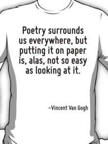 Poetry surrounds us everywhere, but putting it on paper is, alas, not so easy as looking at it. T-Shirt