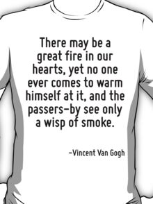 There may be a great fire in our hearts, yet no one ever comes to warm himself at it, and the passers-by see only a wisp of smoke. T-Shirt