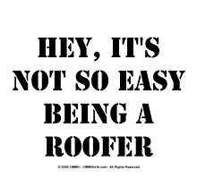 Hey, It's Not So Easy Being A Roofer - Black Text by cmmei