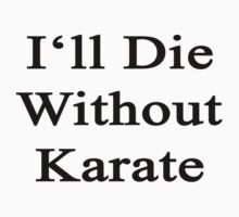 I'll Die Without Karate  by supernova23