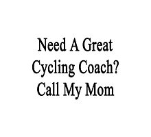 Need A Great Cycling Coach? Call My Mom  Photographic Print