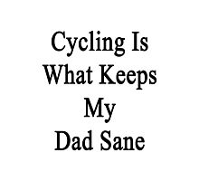 Cycling Is What Keeps My Dad Sane  Photographic Print