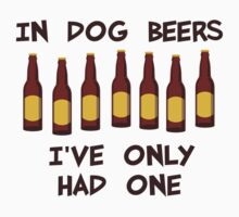 In Dog Beers I've Only Had One by TheShirtYurt