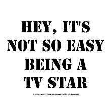 Hey, It's Not So Easy Being A TV Star - Black Text by cmmei