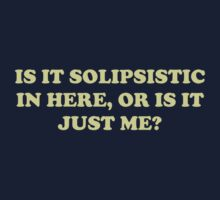 Is It Solipsistic or Is It Just Me? by TheShirtYurt