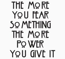 the more you fear something, the more power you give it by ElyB
