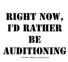 Right Now, I'd Rather Be Auditioning - Black Text by cmmei