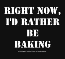 Right Now, I'd Rather Be Baking - White Text T-Shirt