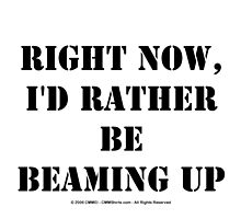 Right Now, I'd Rather Be Beaming Up - Black Text by cmmei