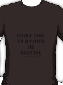Right Now, I'd Rather Be Boating - Black Text T-Shirt