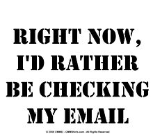 Right Now, I'd Rather Be Checking My EMail - Black Text by cmmei