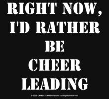 Right Now, I'd Rather Be Cheerleading - White Text by cmmei