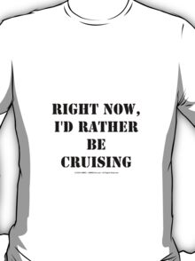 Right Now, I'd Rather Be Cruising - Black Text T-Shirt