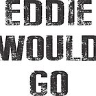 EDDIE WOULD GO BIG by Vana Shipton