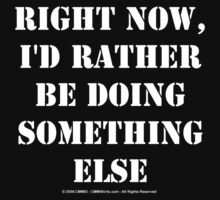 Right Now, I'd Rather Be Doing Something Else - White Text by cmmei