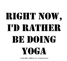 Right Now, I'd Rather Be Doing Yoga - Black Text by cmmei