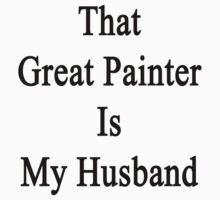 That Great Painter Is My Husband  by supernova23