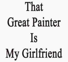 That Great Painter Is My Girlfriend  by supernova23