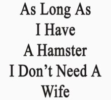 As Long As I Have A Hamster I Don't Need A Wife  by supernova23