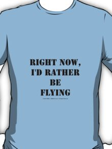 Right Now, I'd Rather Be Flying - Black Text T-Shirt