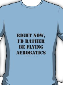 Right Now, I'd Rather Be Flying Aerobatics - Black Text T-Shirt