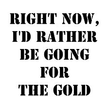 Right Now, I'd Rather Be Going For The Gold - Black Text by cmmei