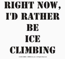 Right Now, I'd Rather Be Ice Climbing - Black Text T-Shirt