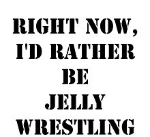 Right Now, I'd Rather Be Jelly Wrestling - Black Text by cmmei