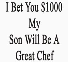 I Bet You $1000 My Son Will Be A Great Chef  by supernova23