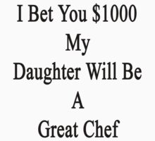 I Bet You $1000 My Daughter Will Be A Great Chef  by supernova23