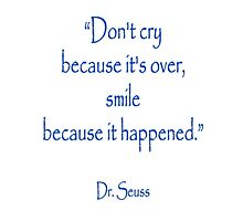 """""""Don't cry because it's over, smile because it happened."""" Dr. Seuss Photographic Print"""