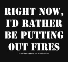 Right Now, I'd Rather Be Putting Out Fires - White Text by cmmei