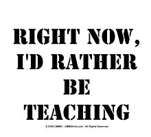 Right Now, I'd Rather Be Teaching - Black Text by cmmei