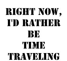 Right Now, I'd Rather Be Time Traveling - Black Text by cmmei