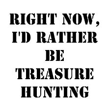 Right Now, I'd Rather Be Treasure Hunting - Black Text by cmmei