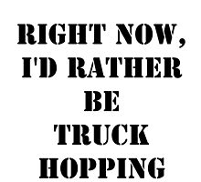 Right Now, I'd Rather Be Truck Hopping - Black Text by cmmei