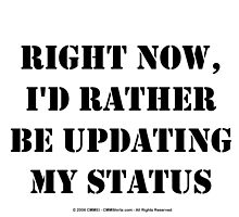 Right Now, I'd Rather Be Updating My Status - Black Text by cmmei