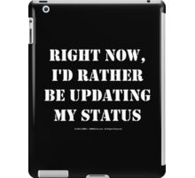 Right Now, I'd Rather Be Updating My Status - White Text iPad Case/Skin