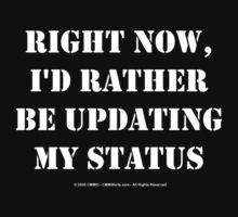 Right Now, I'd Rather Be Updating My Status - White Text by cmmei