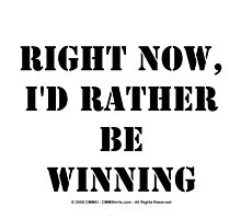 Right Now, I'd Rather Be Winning - Black Text by cmmei