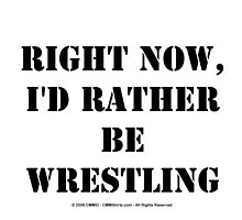 Right Now, I'd Rather Be Wrestling - Black Text by cmmei