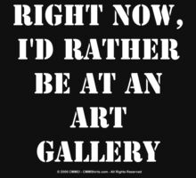 Right Now, I'd Rather Be At An Art Gallery - White Text by cmmei