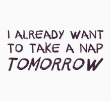 I Already Want To Take A Nap Tomorrow by TheShirtYurt