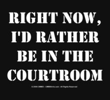 Right Now, I'd Rather Be In The Courtroom - White Text by cmmei